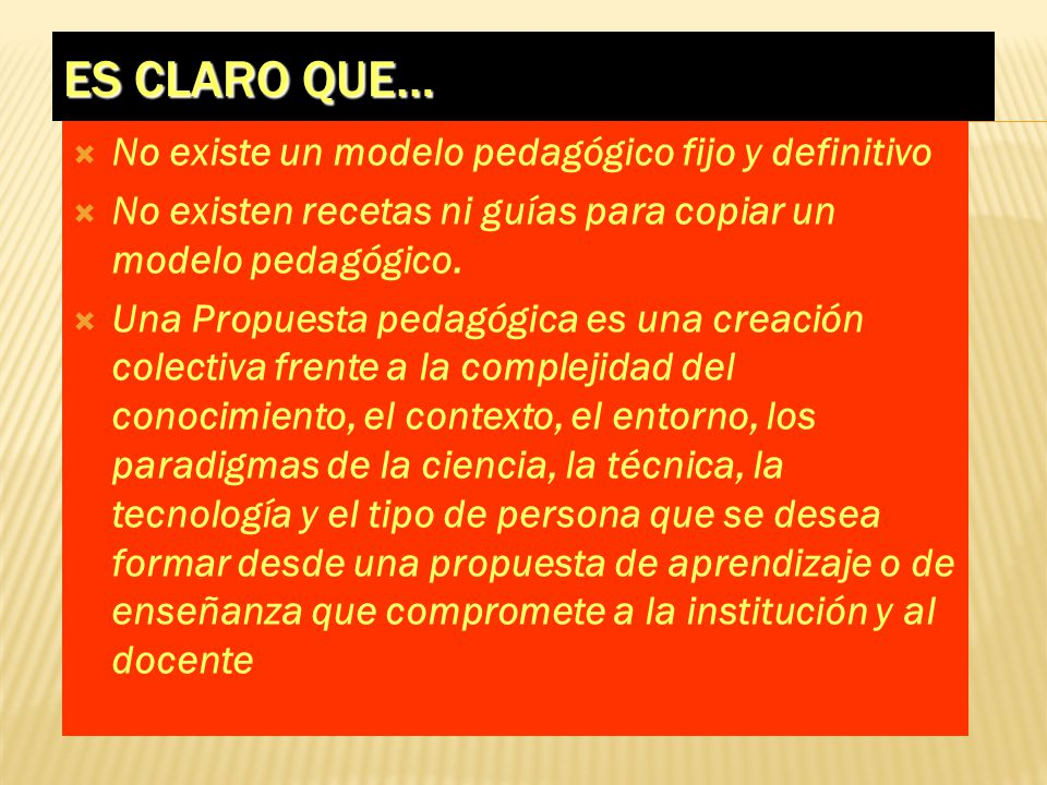 ES CLARO QUE… No existe un modelo pedagógico fijo y definitivo