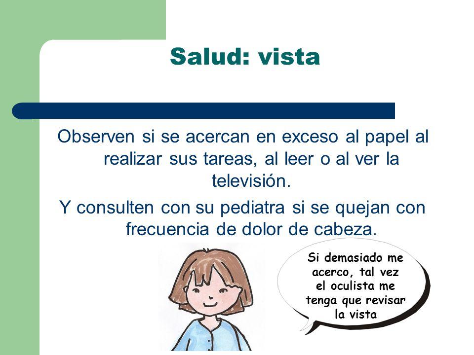 Salud: vista Observen si se acercan en exceso al papel al realizar sus tareas, al leer o al ver la televisión.