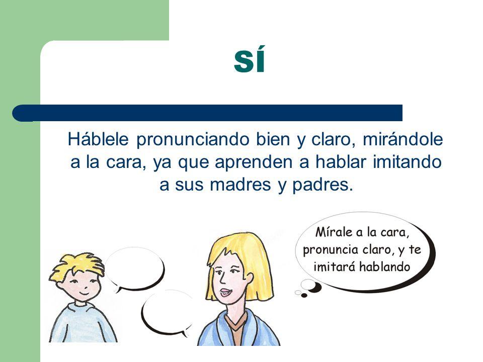 SÍ Háblele pronunciando bien y claro, mirándole a la cara, ya que aprenden a hablar imitando a sus madres y padres.