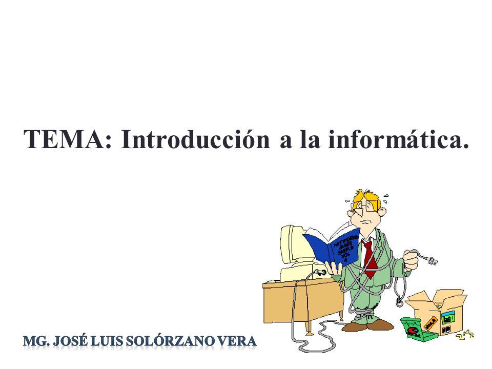 TEMA: Introducción a la informática. Mg. José Luis Solórzano Vera