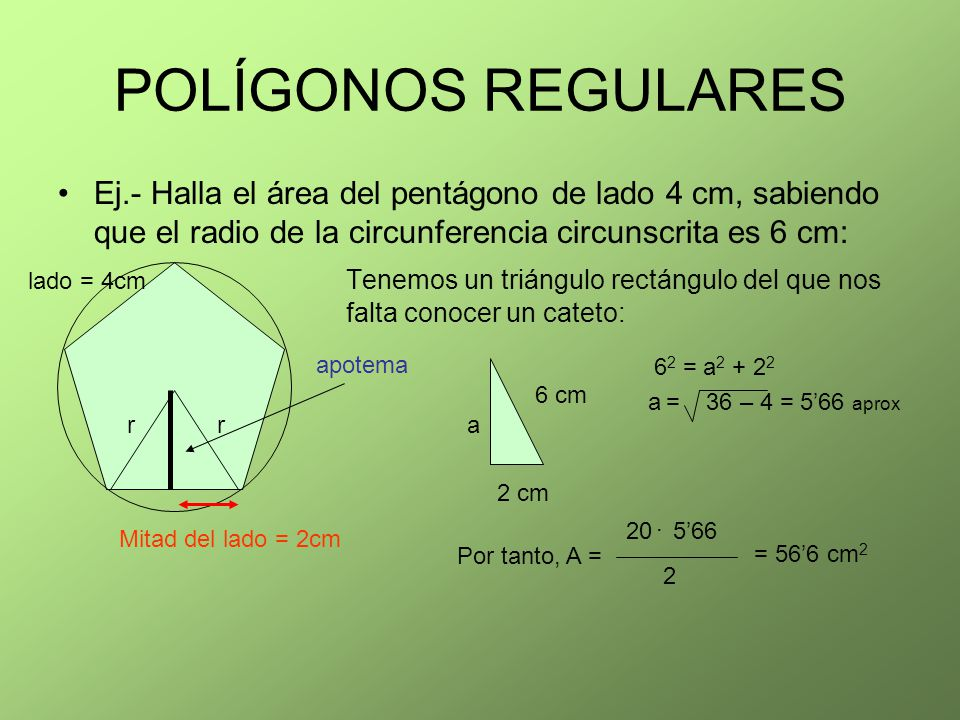 POLÍGONOS REGULARES Ej.- Halla el área del pentágono de lado 4 cm, sabiendo que el radio de la circunferencia circunscrita es 6 cm: