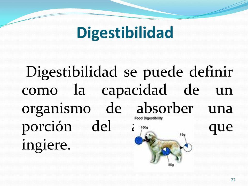 Digestibilidad Digestibilidad se puede definir como la capacidad de un organismo de absorber una porción del alimento que ingiere.