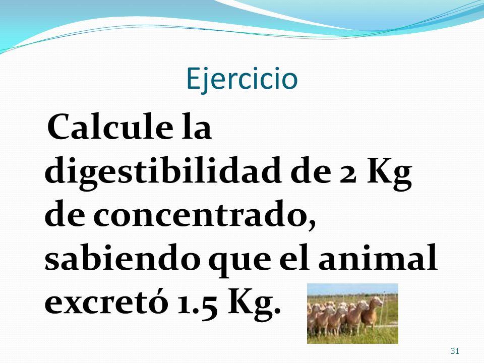 Ejercicio Calcule la digestibilidad de 2 Kg de concentrado, sabiendo que el animal excretó 1.5 Kg.