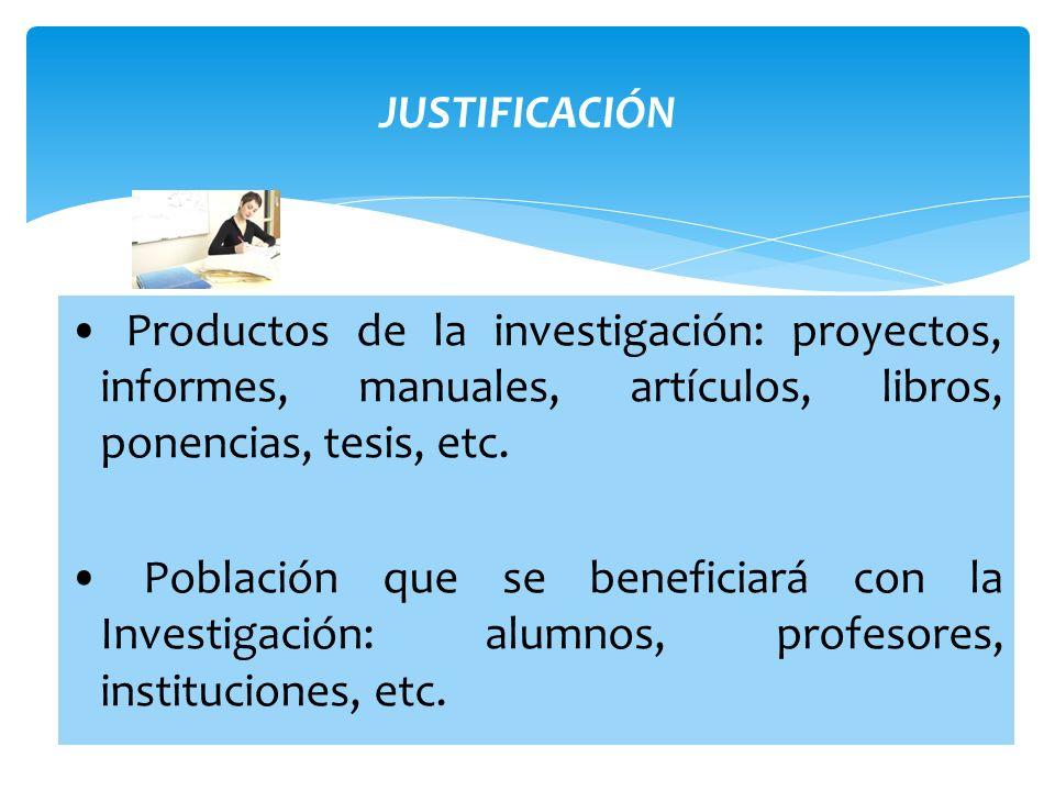 JUSTIFICACIÓN• Productos de la investigación: proyectos, informes, manuales, artículos, libros, ponencias, tesis, etc.