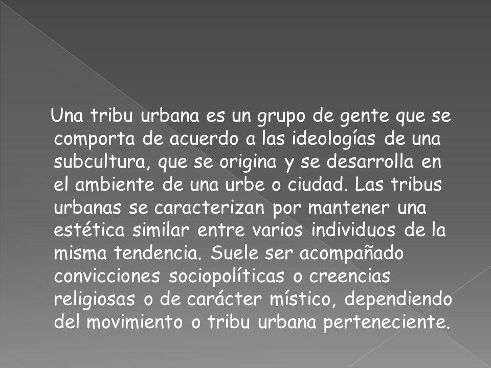 Una tribu urbana es un grupo de gente que se comporta de acuerdo a las ideologías de una subcultura, que se origina y se desarrolla en el ambiente de una urbe o ciudad.