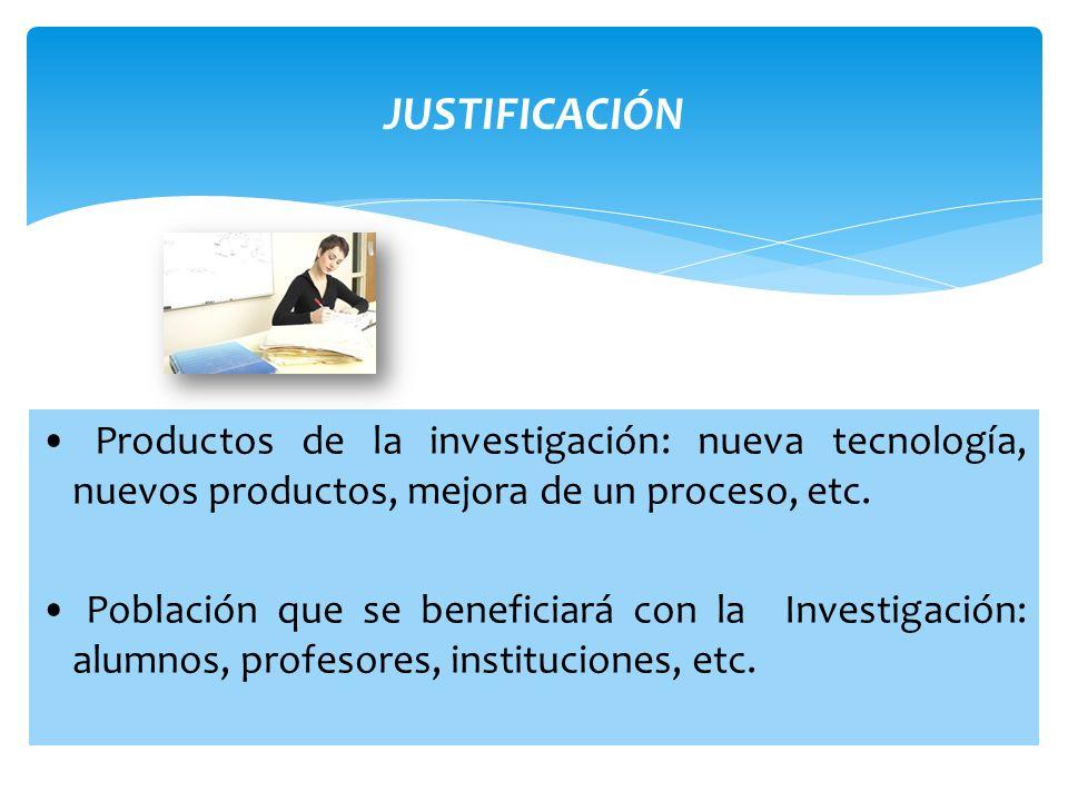 JUSTIFICACIÓN • Productos de la investigación: nueva tecnología, nuevos productos, mejora de un proceso, etc.