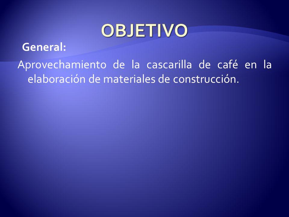 OBJETIVO General: Aprovechamiento de la cascarilla de café en la elaboración de materiales de construcción.