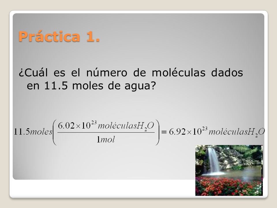 Práctica 1. ¿Cuál es el número de moléculas dados en 11.5 moles de agua
