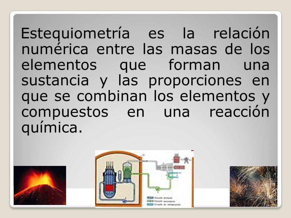 Estequiometría es la relación numérica entre las masas de los elementos que forman una sustancia y las proporciones en que se combinan los elementos y compuestos en una reacción química.