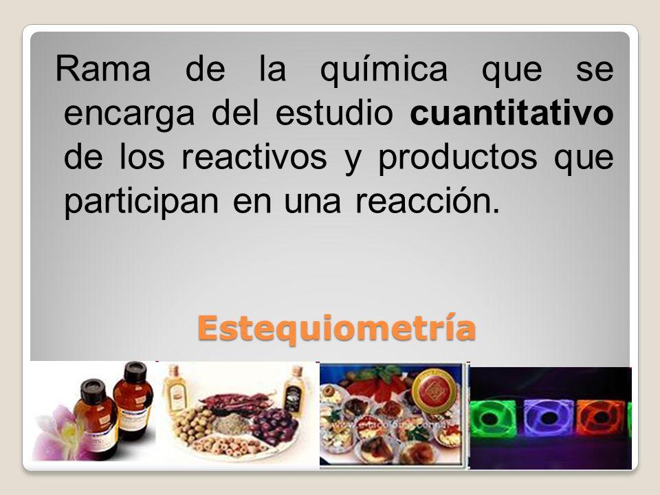 Rama de la química que se encarga del estudio cuantitativo de los reactivos y productos que participan en una reacción.