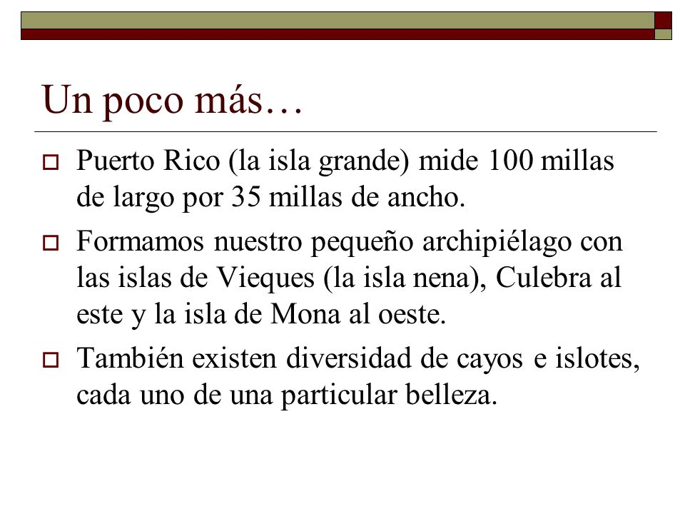 Un poco más… Puerto Rico (la isla grande) mide 100 millas de largo por 35 millas de ancho.