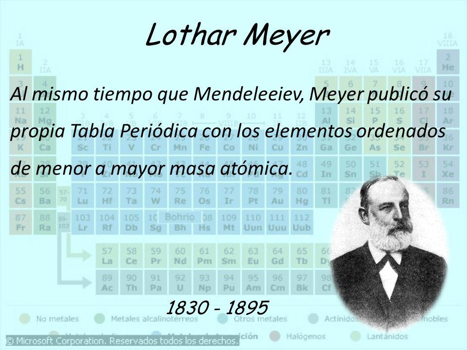 Lothar Meyer Al mismo tiempo que Mendeleeiev, Meyer publicó su propia Tabla Periódica con los elementos ordenados de menor a mayor masa atómica.