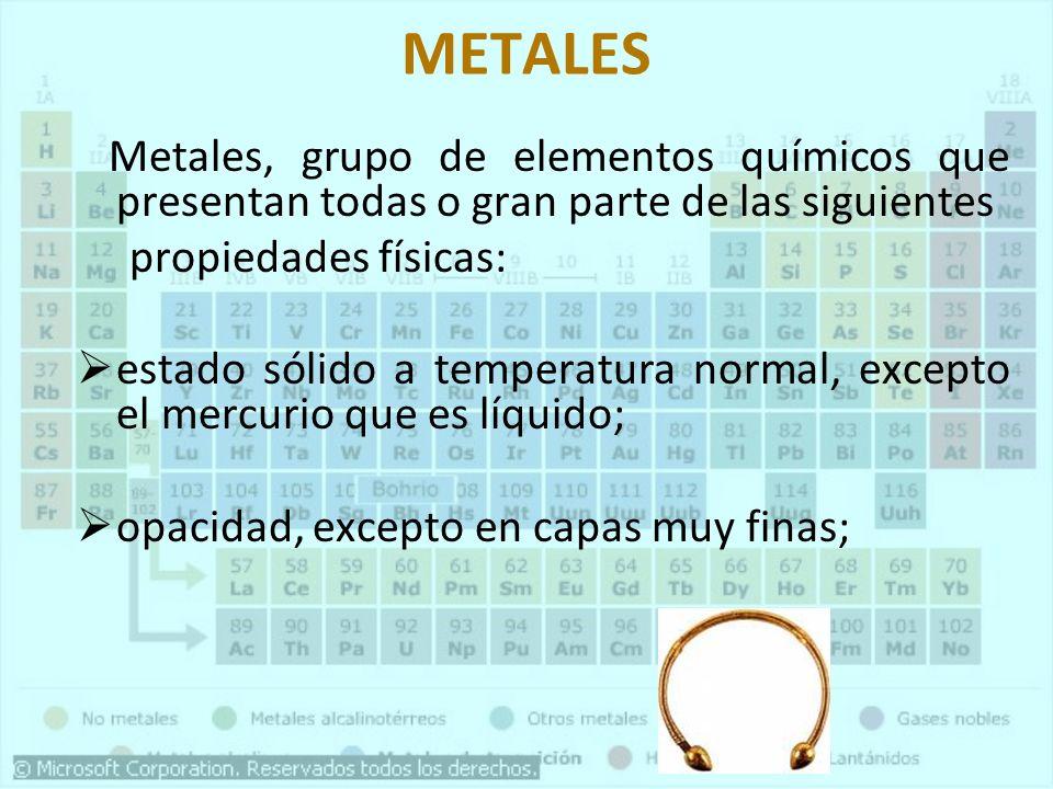 METALES Metales, grupo de elementos químicos que presentan todas o gran parte de las siguientes. propiedades físicas: