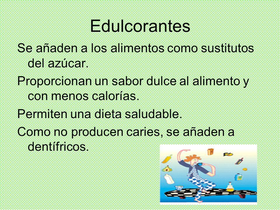 Edulcorantes Se añaden a los alimentos como sustitutos del azúcar.