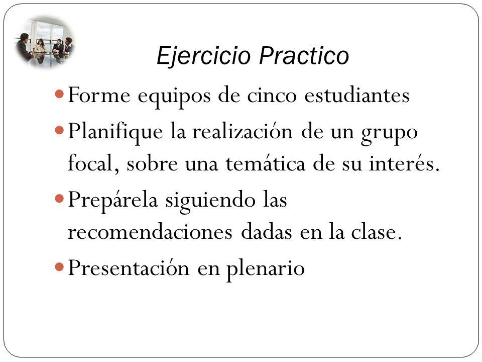 Ejercicio Practico Forme equipos de cinco estudiantes. Planifique la realización de un grupo focal, sobre una temática de su interés.