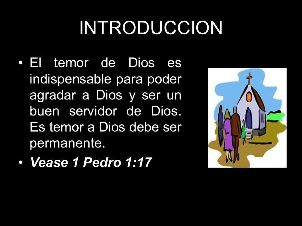 INTRODUCCION El temor de Dios es indispensable para poder agradar a Dios y ser un buen servidor de Dios. Es temor a Dios debe ser permanente.
