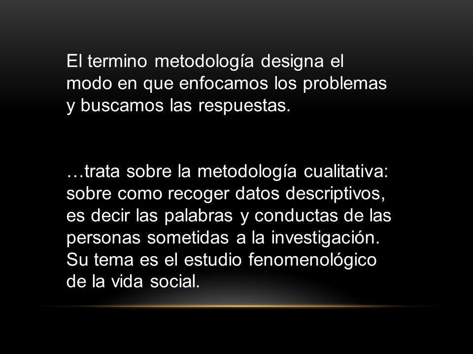 El termino metodología designa el modo en que enfocamos los problemas y buscamos las respuestas.
