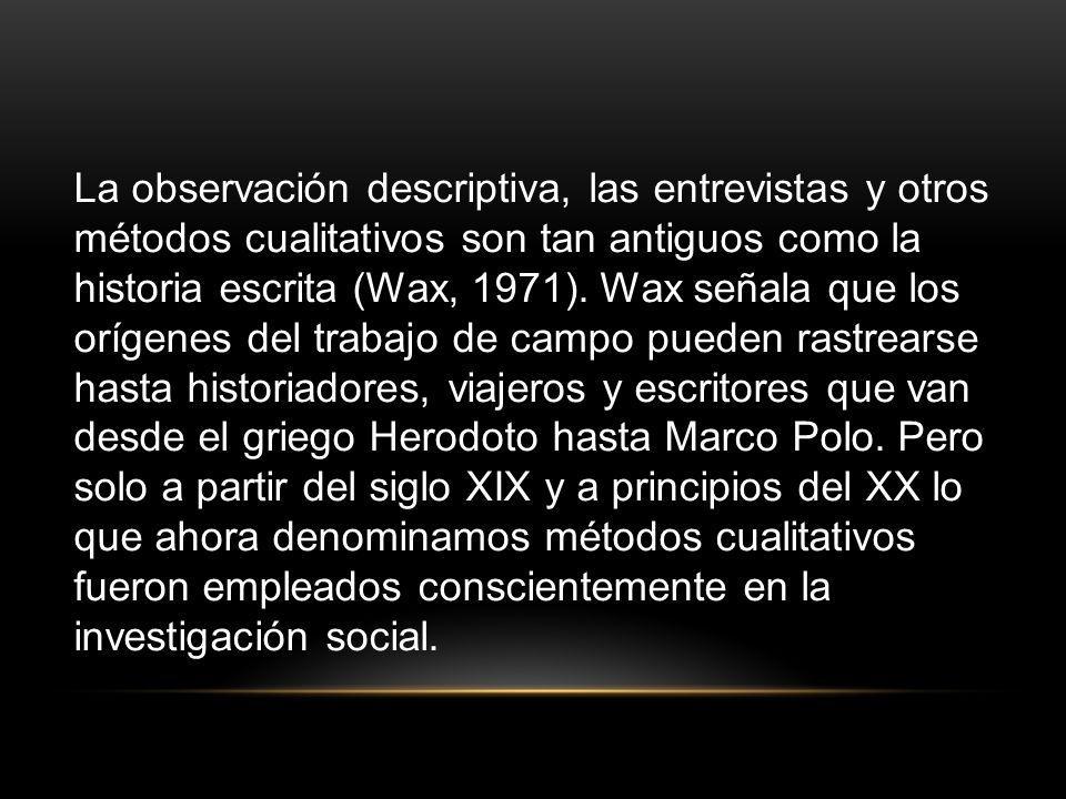 La observación descriptiva, las entrevistas y otros métodos cualitativos son tan antiguos como la historia escrita (Wax, 1971).
