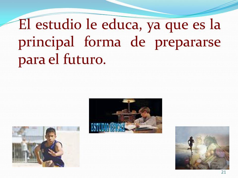 El estudio le educa, ya que es la principal forma de prepararse para el futuro.