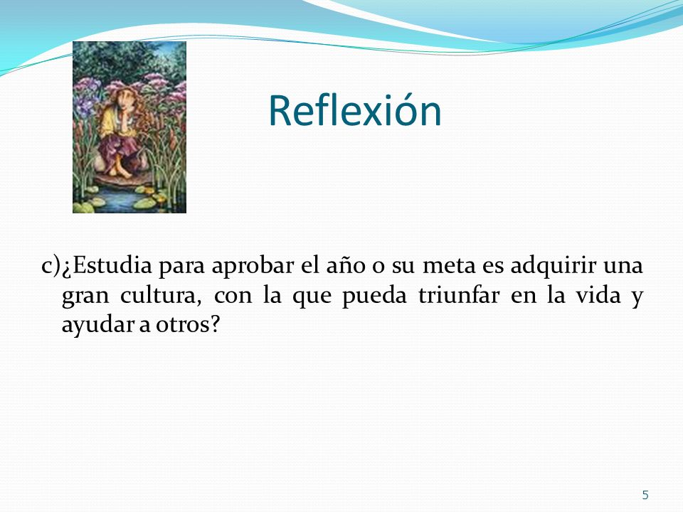 Reflexión c)¿Estudia para aprobar el año o su meta es adquirir una gran cultura, con la que pueda triunfar en la vida y ayudar a otros