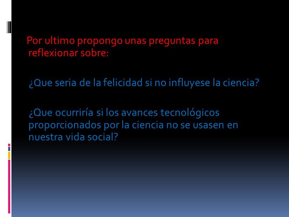 Por ultimo propongo unas preguntas para reflexionar sobre: ¿Que seria de la felicidad si no influyese la ciencia.