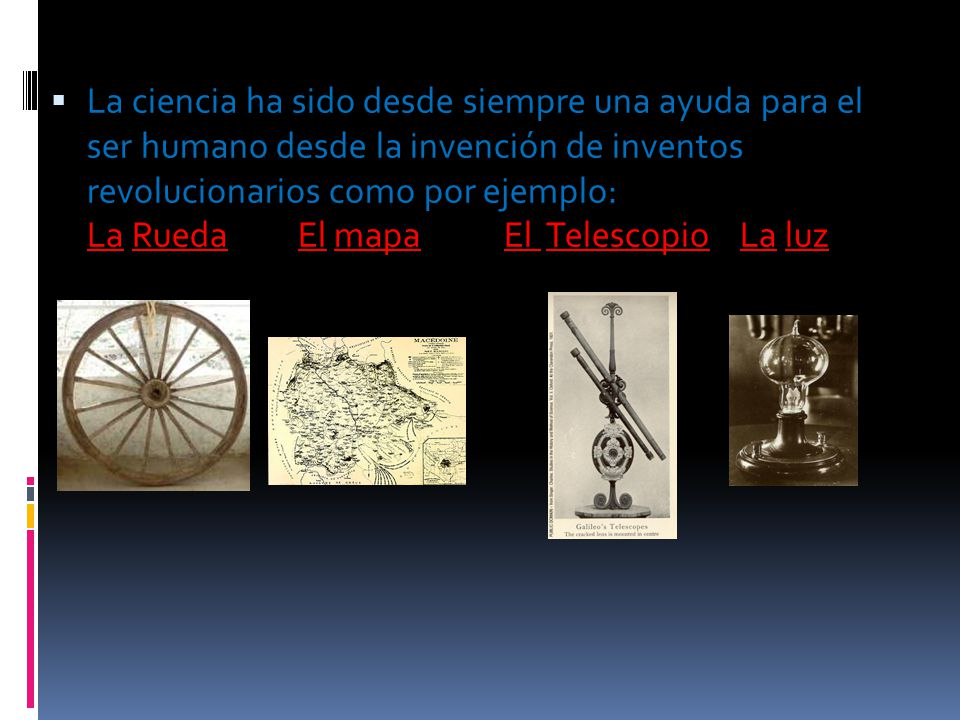 La ciencia ha sido desde siempre una ayuda para el ser humano desde la invención de inventos revolucionarios como por ejemplo: La Rueda El mapa El Telescopio La luz