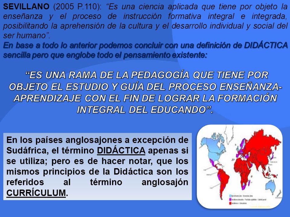 SEVILLANO (2005 P.110): Es una ciencia aplicada que tiene por objeto la enseñanza y el proceso de instrucción formativa integral e integrada, posibilitando la aprehensión de la cultura y el desarrollo individual y social del ser humano .