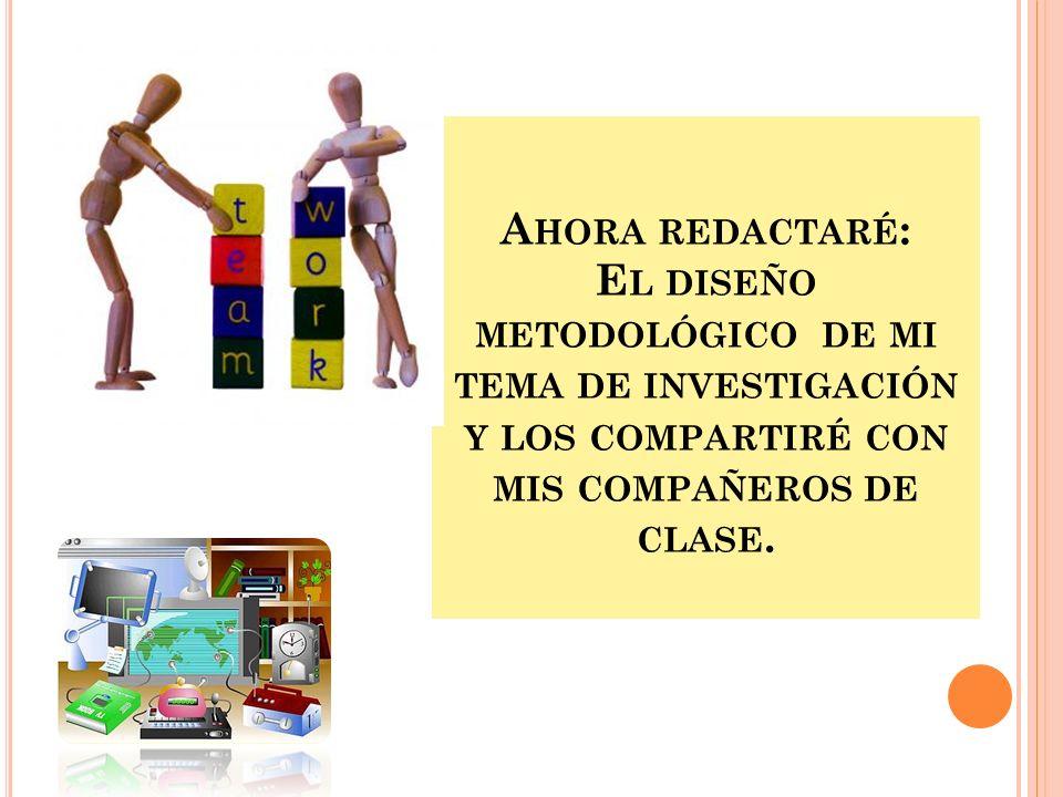 Ahora redactaré:El diseño metodológico de mi tema de investigación y los compartiré con mis compañeros de clase.