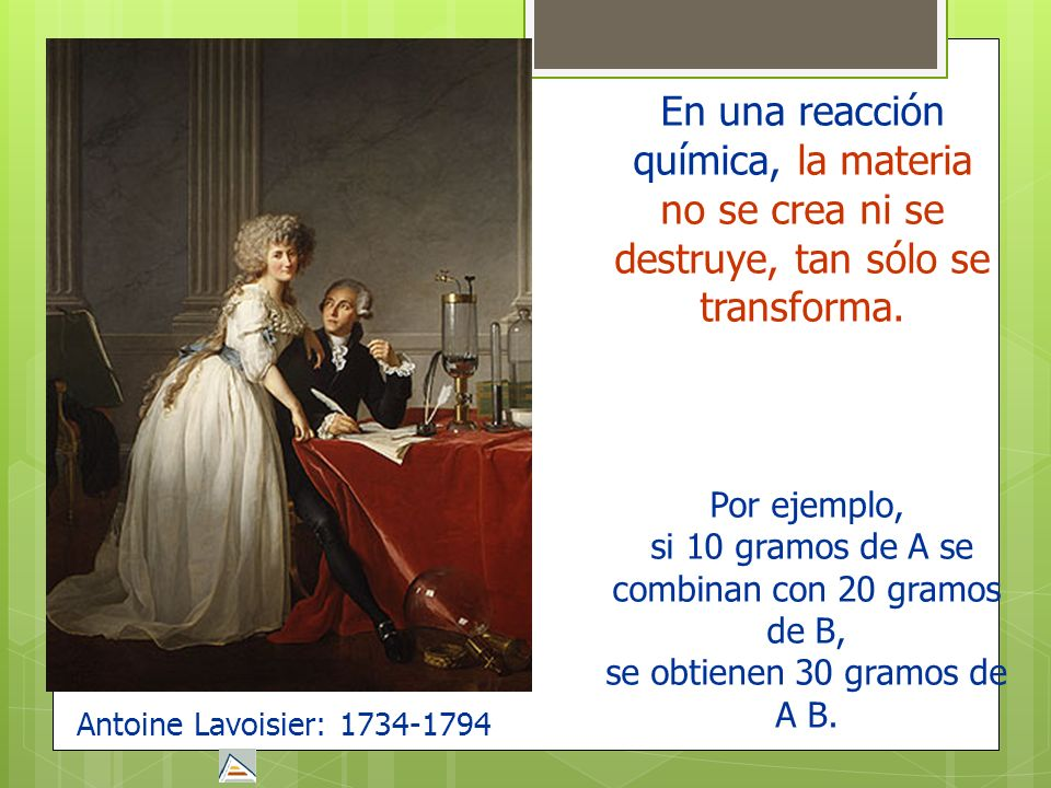 Antoine Lavoisier: 1734-1794En una reacción química, la materia no se crea ni se destruye, tan sólo se transforma.