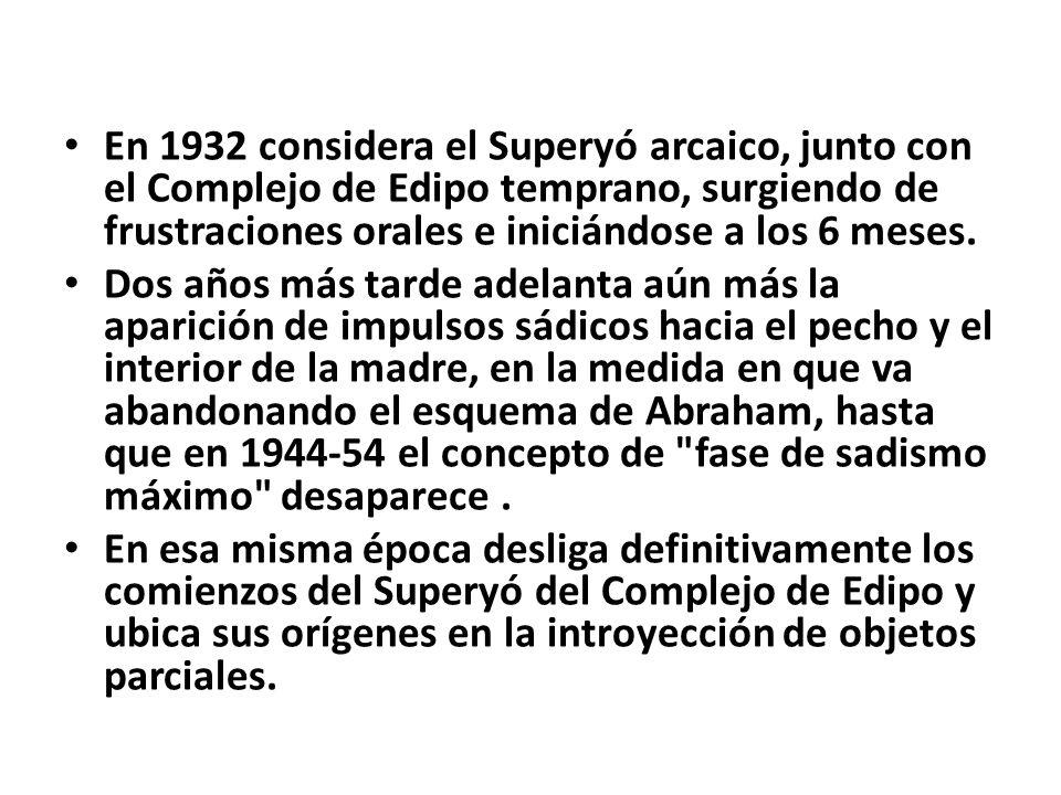 En 1932 considera el Superyó arcaico, junto con el Complejo de Edipo temprano, surgiendo de frustraciones orales e iniciándose a los 6 meses.