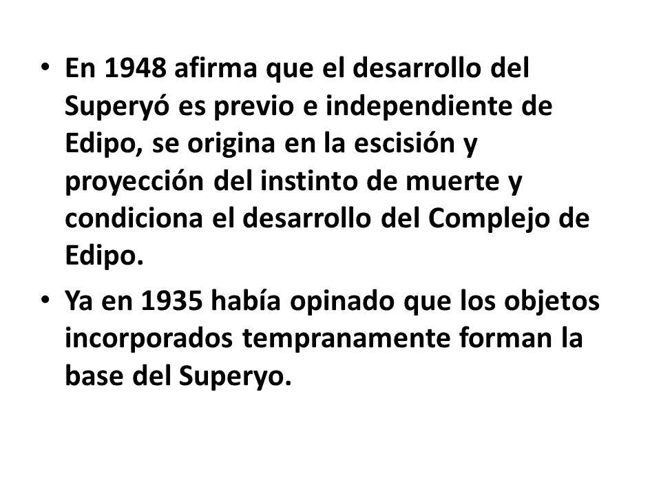 En 1948 afirma que el desarrollo del Superyó es previo e independiente de Edipo, se origina en la escisión y proyección del instinto de muerte y condiciona el desarrollo del Complejo de Edipo.