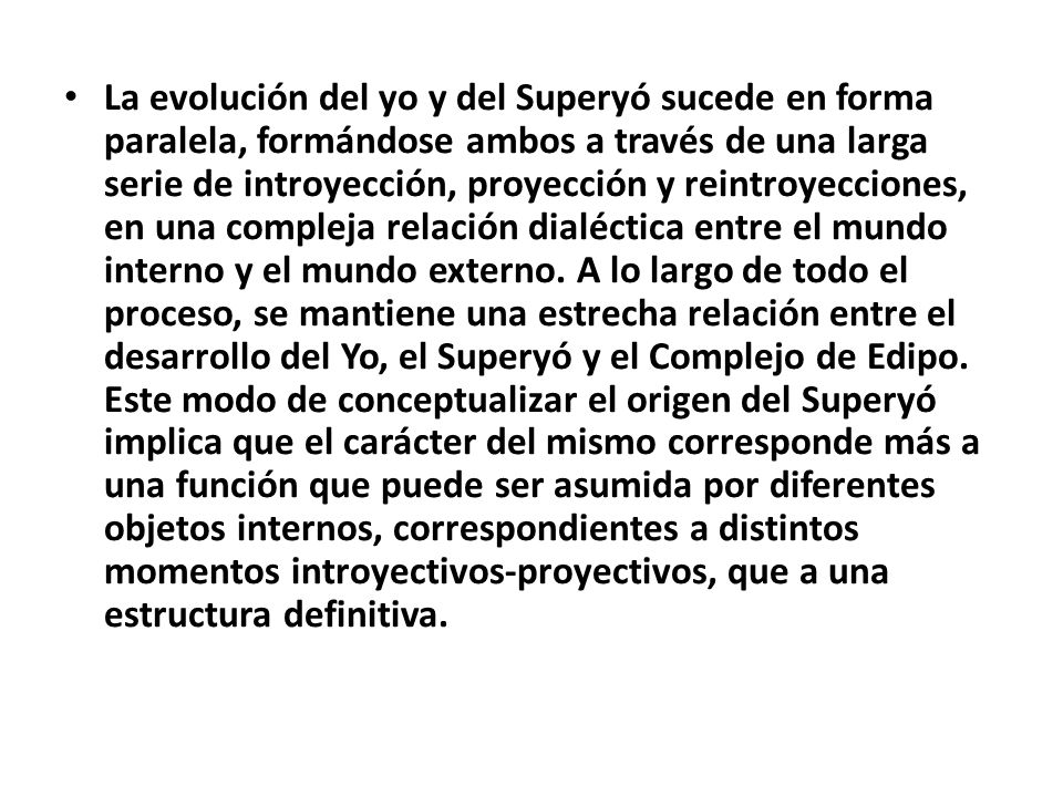 La evolución del yo y del Superyó sucede en forma paralela, formándose ambos a través de una larga serie de introyección, proyección y reintroyecciones, en una compleja relación dialéctica entre el mundo interno y el mundo externo.