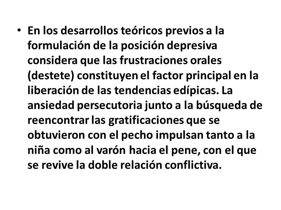 En los desarrollos teóricos previos a la formulación de la posición depresiva considera que las frustraciones orales (destete) constituyen el factor principal en la liberación de las tendencias edípicas.