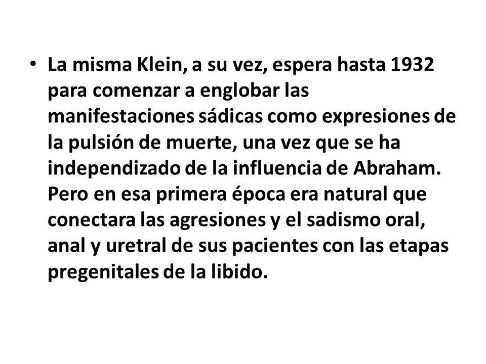La misma Klein, a su vez, espera hasta 1932 para comenzar a englobar las manifestaciones sádicas como expresiones de la pulsión de muerte, una vez que se ha independizado de la influencia de Abraham.