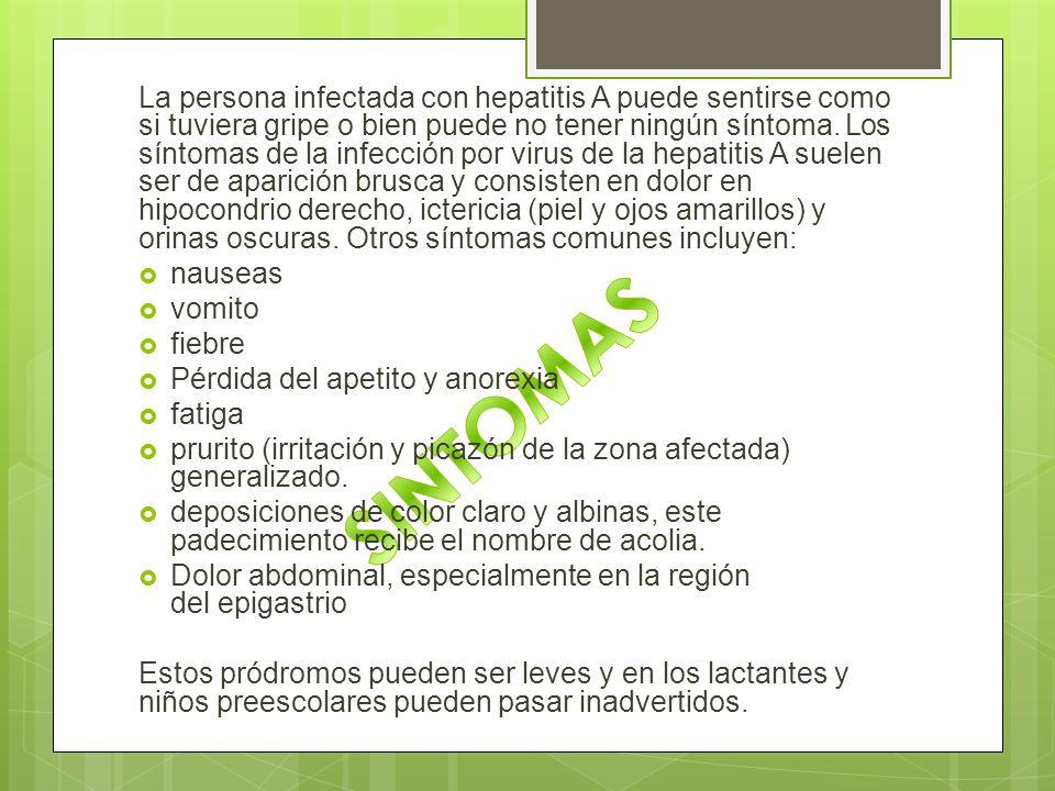 La persona infectada con hepatitis A puede sentirse como si tuviera gripe o bien puede no tener ningún síntoma. Los síntomas de la infección por virus de la hepatitis A suelen ser de aparición brusca y consisten en dolor en hipocondrio derecho, ictericia (piel y ojos amarillos) y orinas oscuras. Otros síntomas comunes incluyen: