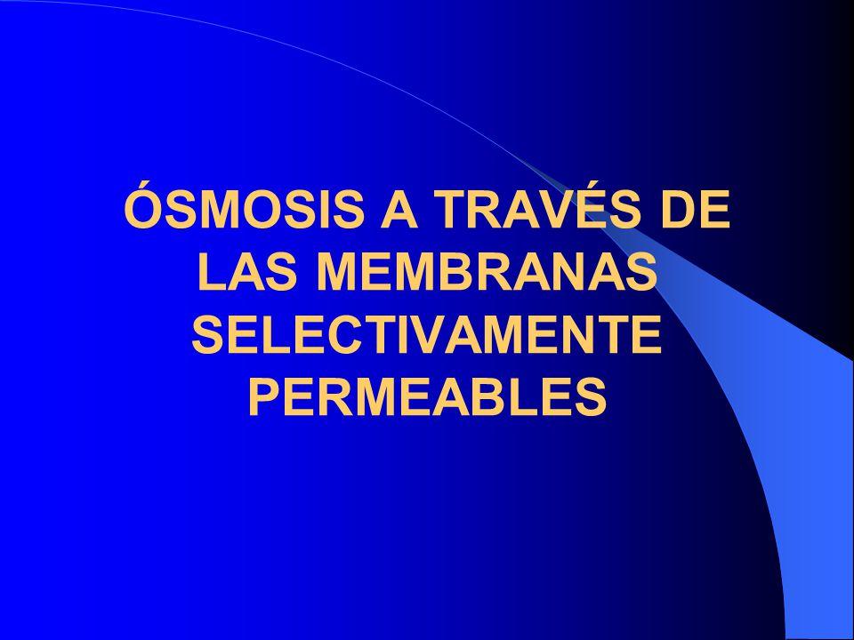 ÓSMOSIS A TRAVÉS DE LAS MEMBRANAS SELECTIVAMENTE PERMEABLES