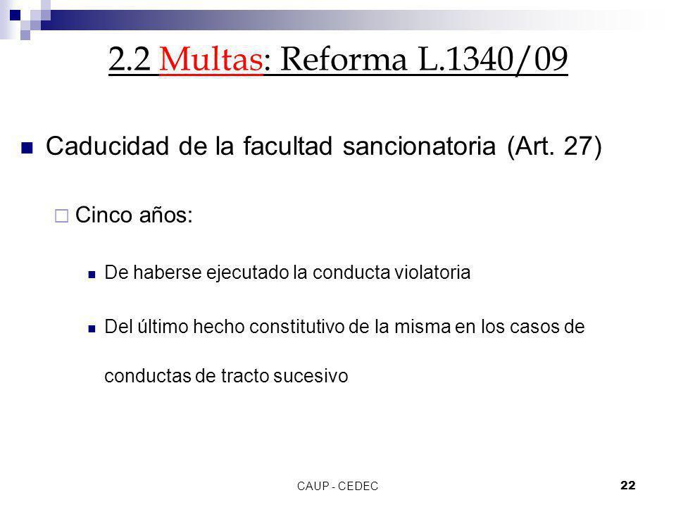 2.2 Multas: Reforma L.1340/09 Caducidad de la facultad sancionatoria (Art. 27) Cinco años: De haberse ejecutado la conducta violatoria.
