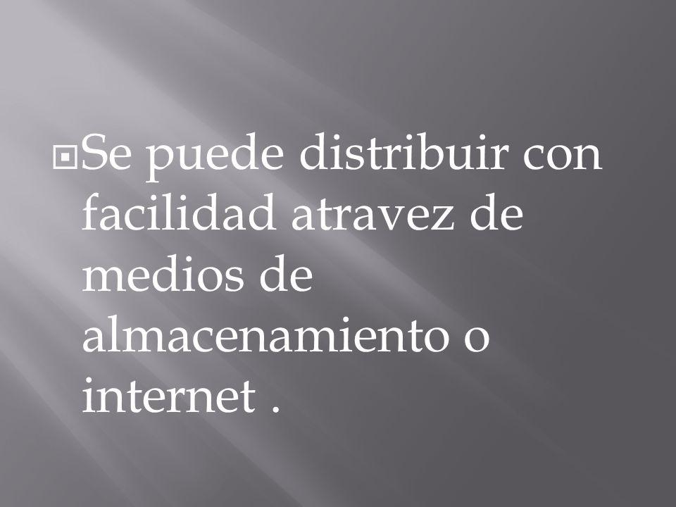 Se puede distribuir con facilidad atravez de medios de almacenamiento o internet .