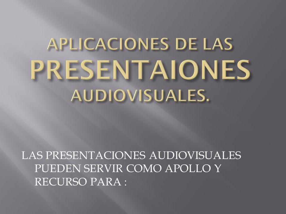 APLICACIONES DE LAS PRESENTAIONES AUDIOVISUALES.