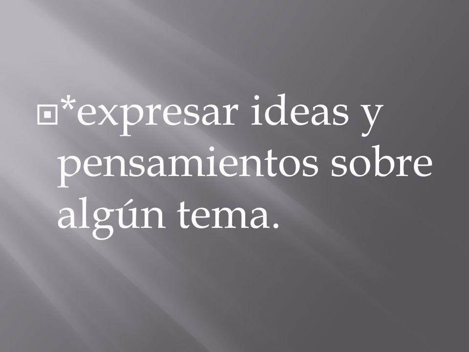 *expresar ideas y pensamientos sobre algún tema.