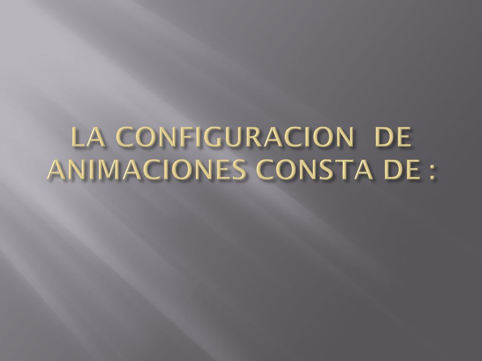 LA CONFIGURACION DE ANIMACIONES CONSTA DE :