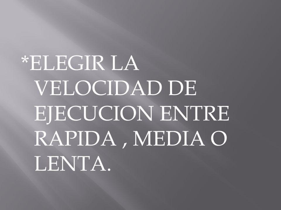 *ELEGIR LA VELOCIDAD DE EJECUCION ENTRE RAPIDA , MEDIA O LENTA.