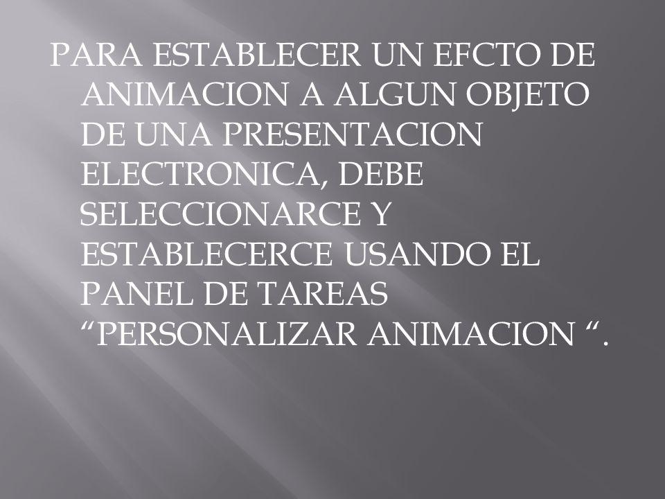 PARA ESTABLECER UN EFCTO DE ANIMACION A ALGUN OBJETO DE UNA PRESENTACION ELECTRONICA, DEBE SELECCIONARCE Y ESTABLECERCE USANDO EL PANEL DE TAREAS PERSONALIZAR ANIMACION .