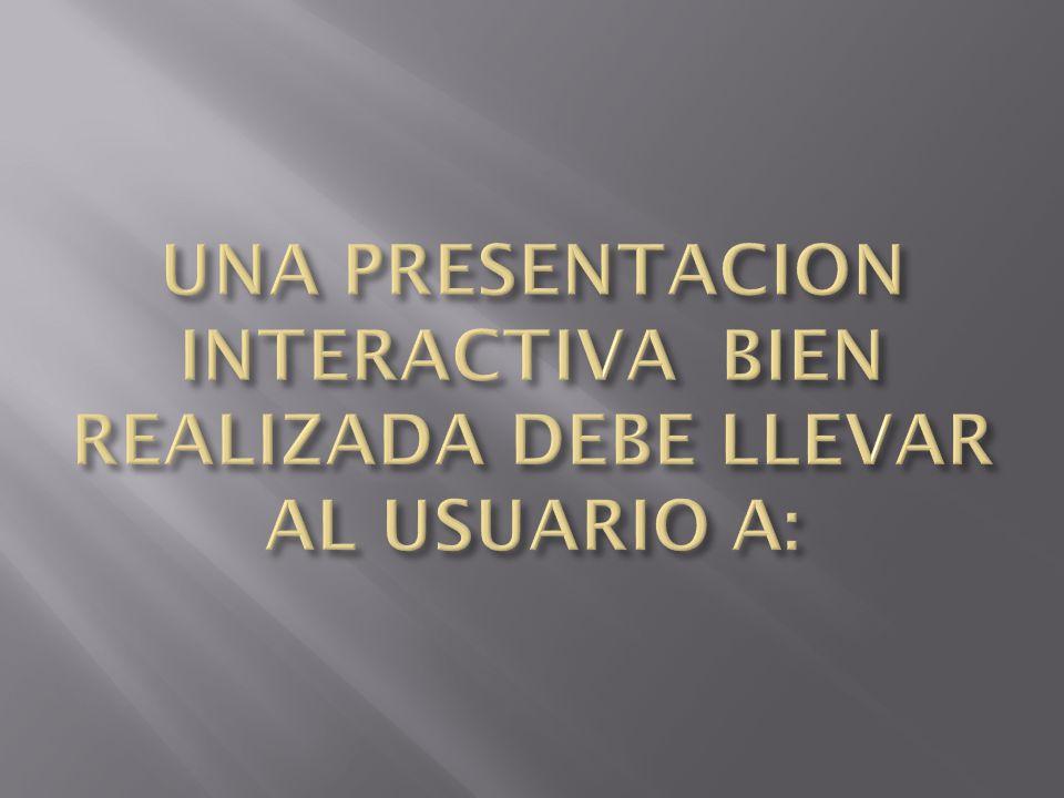 UNA PRESENTACION INTERACTIVA BIEN REALIZADA DEBE LLEVAR AL USUARIO A: