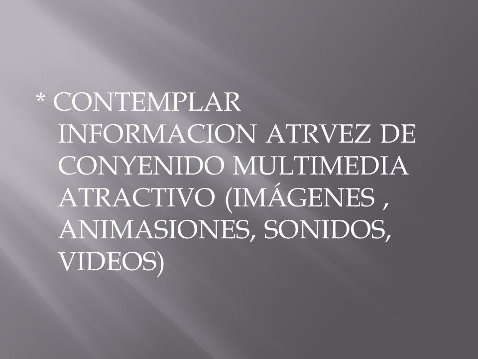 * CONTEMPLAR INFORMACION ATRVEZ DE CONYENIDO MULTIMEDIA ATRACTIVO (IMÁGENES , ANIMASIONES, SONIDOS, VIDEOS)