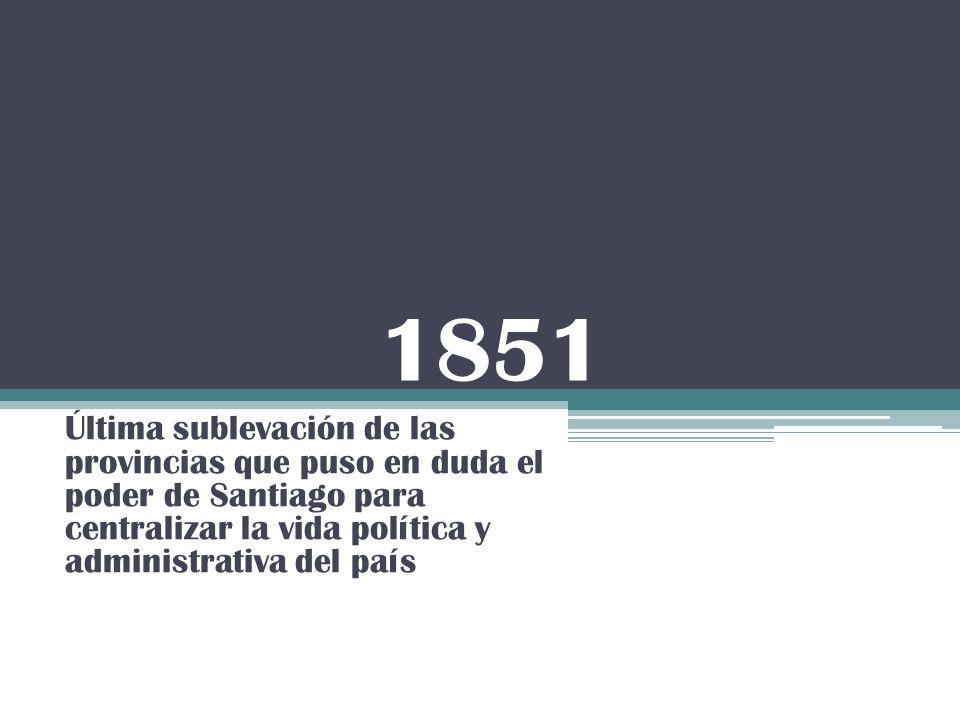 1851 Última sublevación de las provincias que puso en duda el poder de Santiago para centralizar la vida política y administrativa del país.