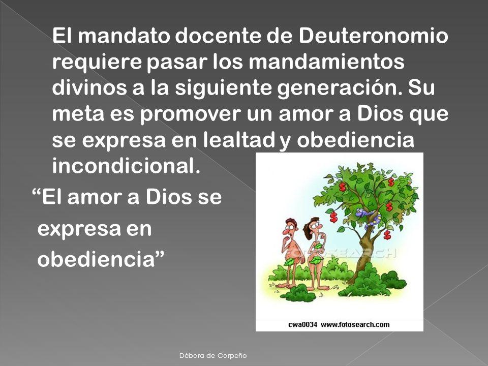 El mandato docente de Deuteronomio requiere pasar los mandamientos divinos a la siguiente generación. Su meta es promover un amor a Dios que se expresa en lealtad y obediencia incondicional. El amor a Dios se expresa en obediencia