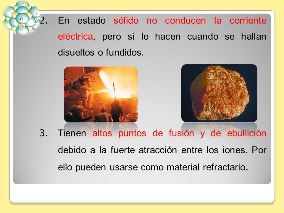 2. En estado sólido no conducen la corriente eléctrica, pero sí lo hacen cuando se hallan disueltos o fundidos.