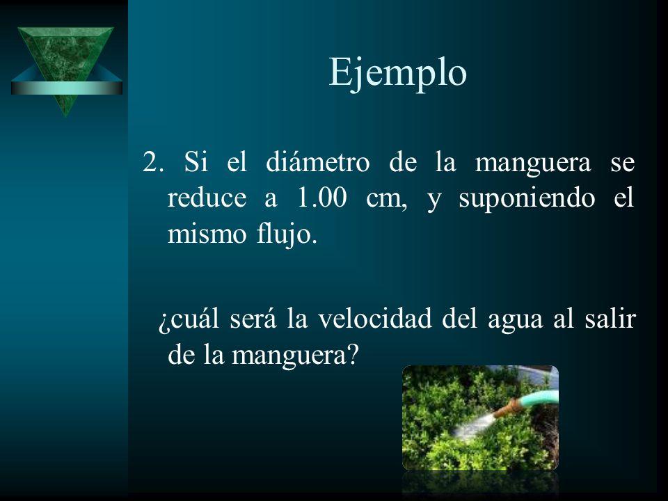 Ejemplo 2. Si el diámetro de la manguera se reduce a 1.00 cm, y suponiendo el mismo flujo.