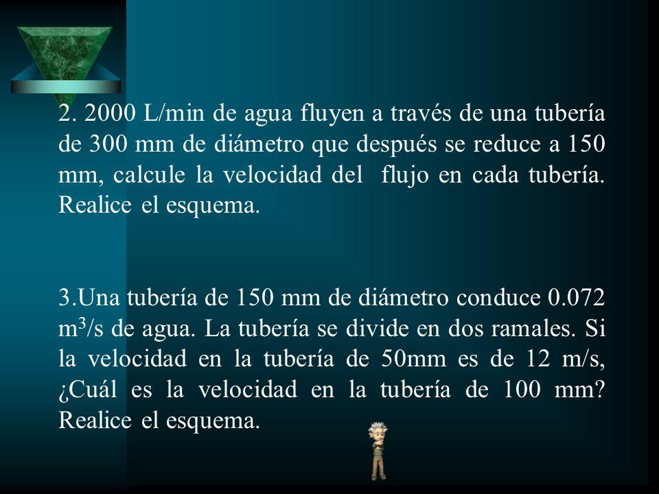 2. 2000 L/min de agua fluyen a través de una tubería de 300 mm de diámetro que después se reduce a 150 mm, calcule la velocidad del flujo en cada tubería. Realice el esquema.